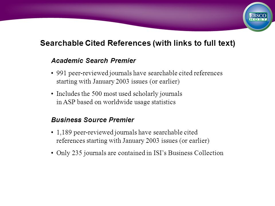 Academic Search Premier 991 peer-reviewed journals have searchable cited references starting with January 2003 issues (or earlier) Includes the 500 most used scholarly journals in ASP based on worldwide usage statistics Business Source Premier 1,189 peer-reviewed journals have searchable cited references starting with January 2003 issues (or earlier) Only 235 journals are contained in ISI's Business Collection Searchable Cited References (with links to full text)