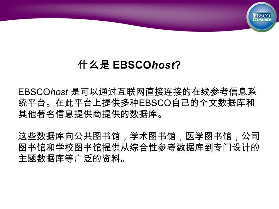 什么是 EBSCOhost? EBSCOhost 是可以通过互联网直接连接的在线参考信息系 统平台。在此平台上提供多种 EBSCO 自己的全文数据库和 其他著名信息提供商提供的数据库。 这些数据库向公共图书馆,学术图书馆,医学图书馆,公司 图书馆和学校图书馆提供从综合性参考数据库到专门设计的 主题数