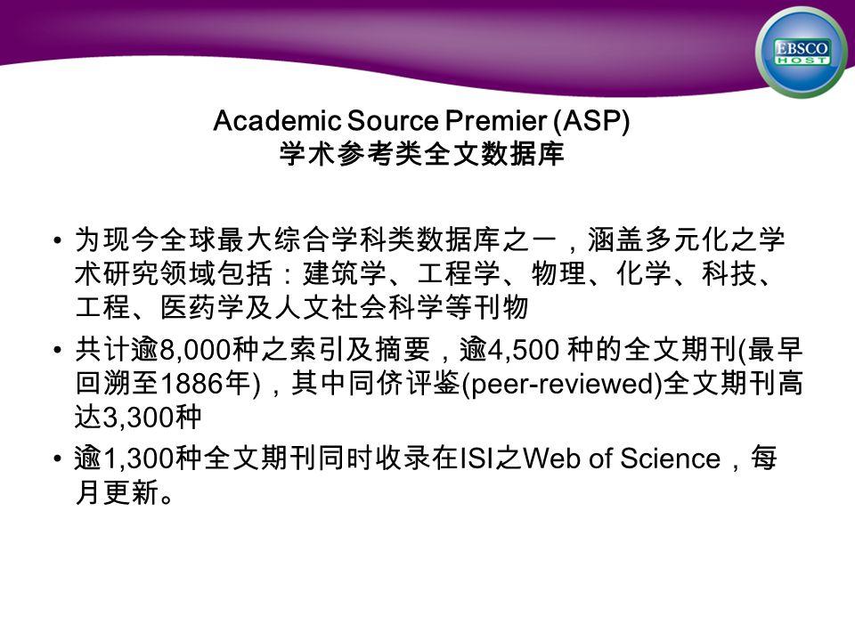 Academic Source Premier (ASP) 学术参考类全文数据库 为现今全球最大综合学科类数据库之一,涵盖多元化之学 术研究领域包括:建筑学、工程学、物理、化学、科技、 工程、医药学及人文社会科学等刊物 共计逾 8,000 种之索引及摘要,逾 4,500 种的全文期刊 ( 最早 回溯