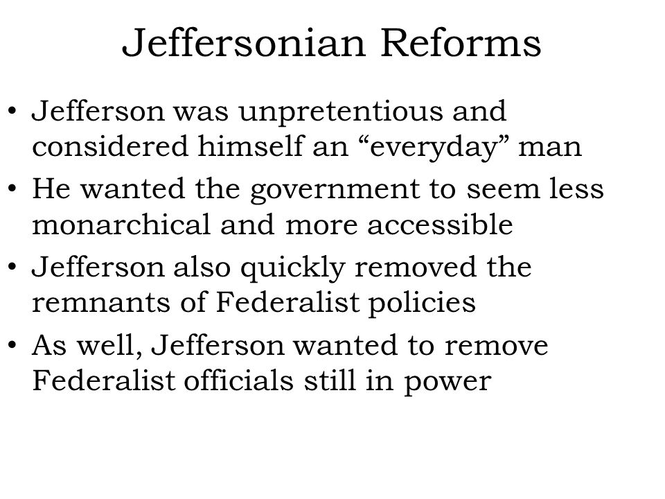 Jeffersonian Reforms Jefferson was unpretentious and considered himself an everyday man He wanted the government to seem less monarchical and more accessible Jefferson also quickly removed the remnants of Federalist policies As well, Jefferson wanted to remove Federalist officials still in power