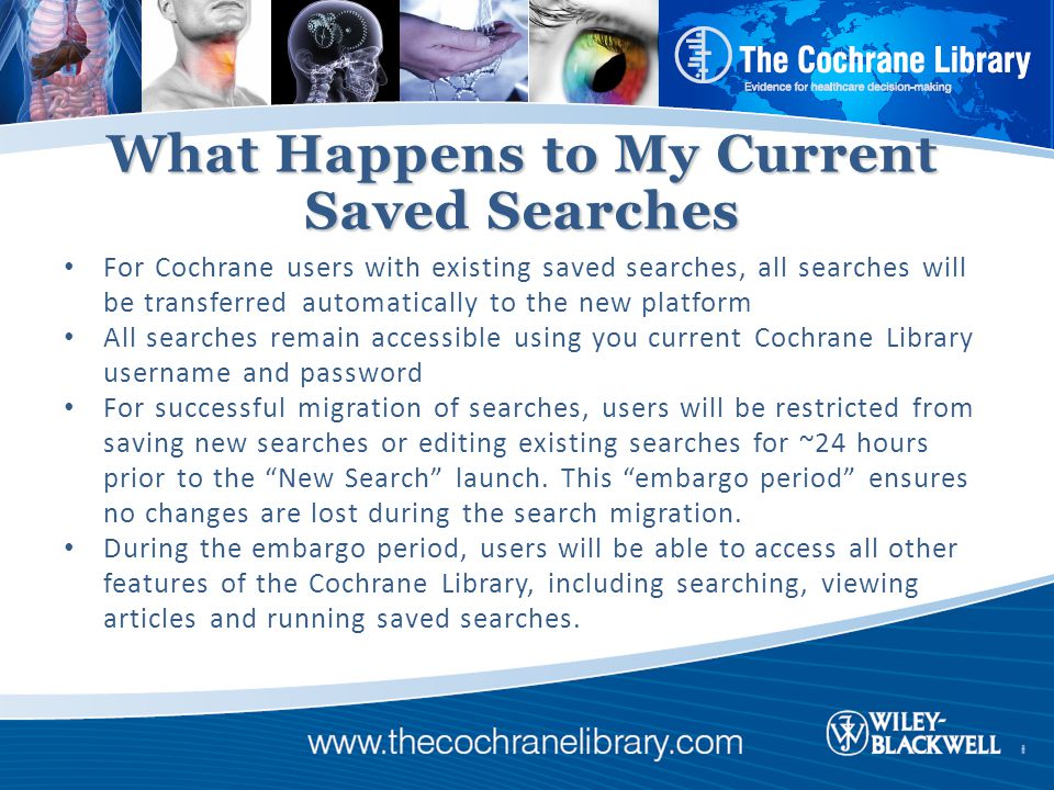 What Happens to My Current Saved Searches For Cochrane users with existing saved searches, all searches will be transferred automatically to the new platform For Cochrane users with existing saved searches, all searches will be transferred automatically to the new platform All searches remain accessible using you current Cochrane Library username and password All searches remain accessible using you current Cochrane Library username and password For successful migration of searches, users will be restricted from saving new searches or editing existing searches for ~24 hours prior to the New Search launch.