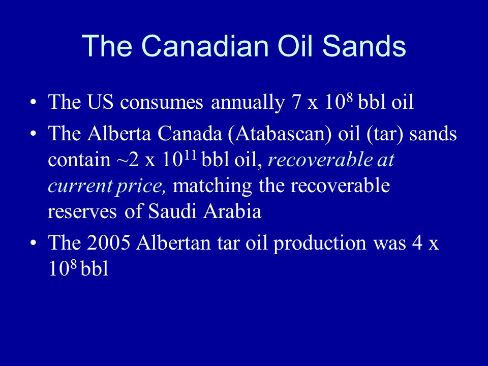 The Canadian Oil Sands The US consumes annually 7 x 10 8 bbl oil The Alberta Canada (Atabascan) oil (tar) sands contain ~2 x 10 11 bbl oil, recoverable at current price, matching the recoverable reserves of Saudi Arabia The 2005 Albertan tar oil production was 4 x 10 8 bbl