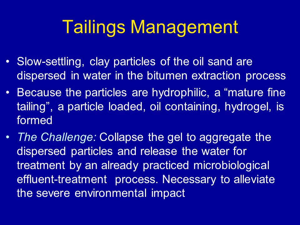 Tailings Management Slow-settling, clay particles of the oil sand are dispersed in water in the bitumen extraction process Because the particles are hydrophilic, a mature fine tailing , a particle loaded, oil containing, hydrogel, is formed The Challenge: Collapse the gel to aggregate the dispersed particles and release the water for treatment by an already practiced microbiological effluent-treatment process.