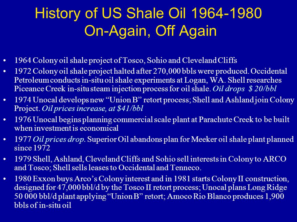 History of US Shale Oil 1964-1980 On-Again, Off Again 1964 Colony oil shale project of Tosco, Sohio and Cleveland Cliffs 1972 Colony oil shale project halted after 270,000 bbls were produced.