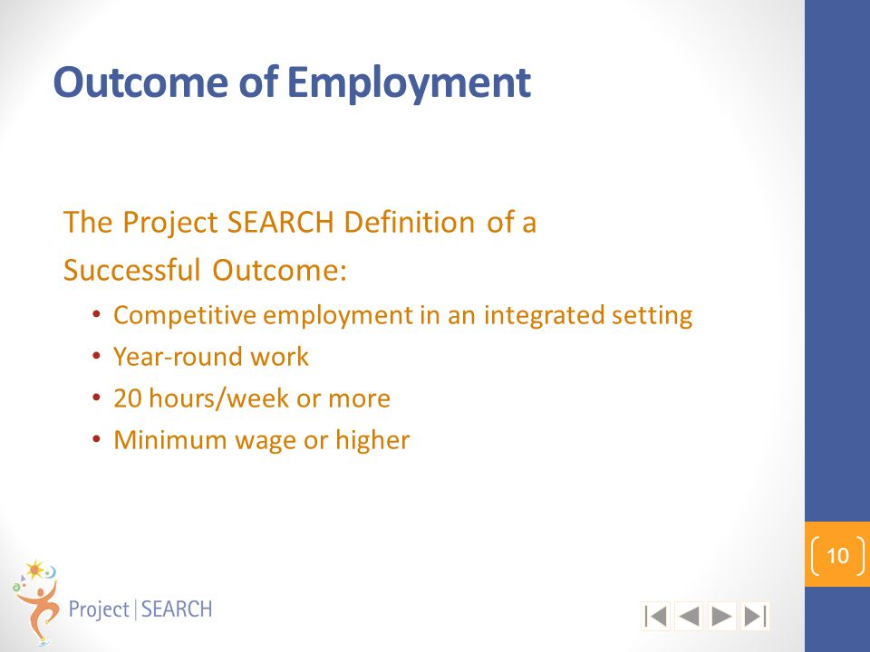 Outcome of Employment The Project SEARCH Definition of a Successful Outcome: Competitive employment in an integrated setting Year-round work 20 hours/