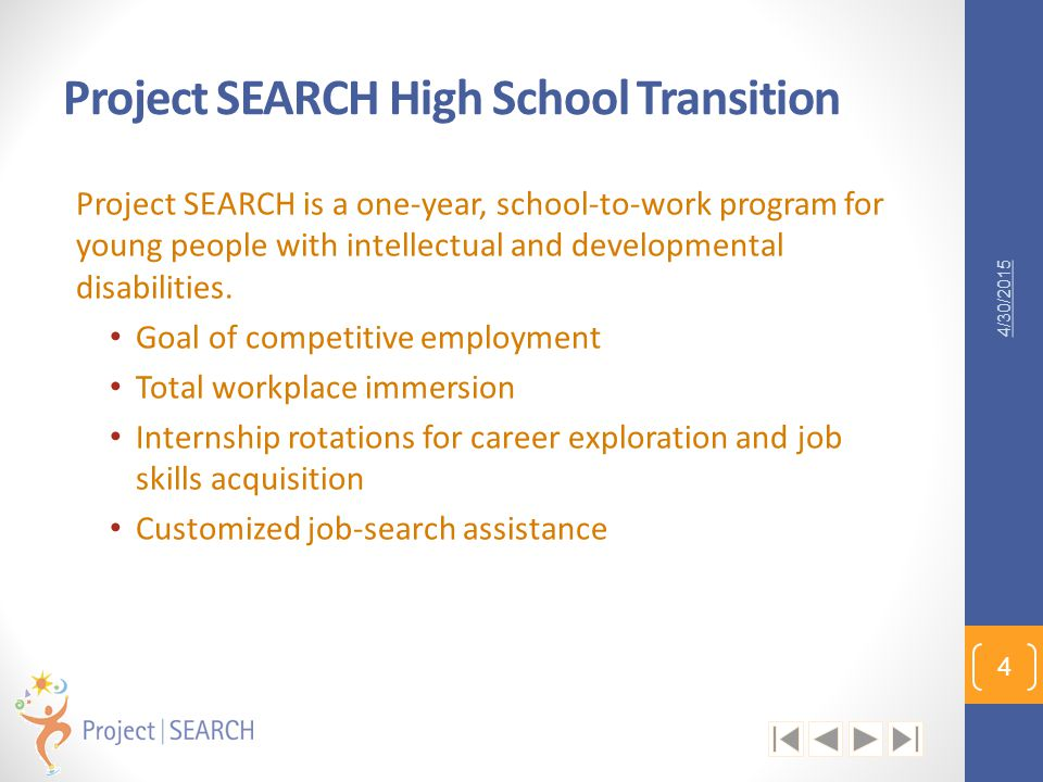 Project SEARCH High School Transition Project SEARCH is a one-year, school-to-work program for young people with intellectual and developmental disabi