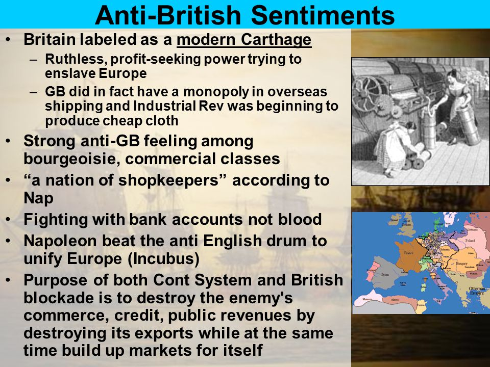 Anti-British Sentiments Britain labeled as a modern Carthage –Ruthless, profit-seeking power trying to enslave Europe –GB did in fact have a monopoly