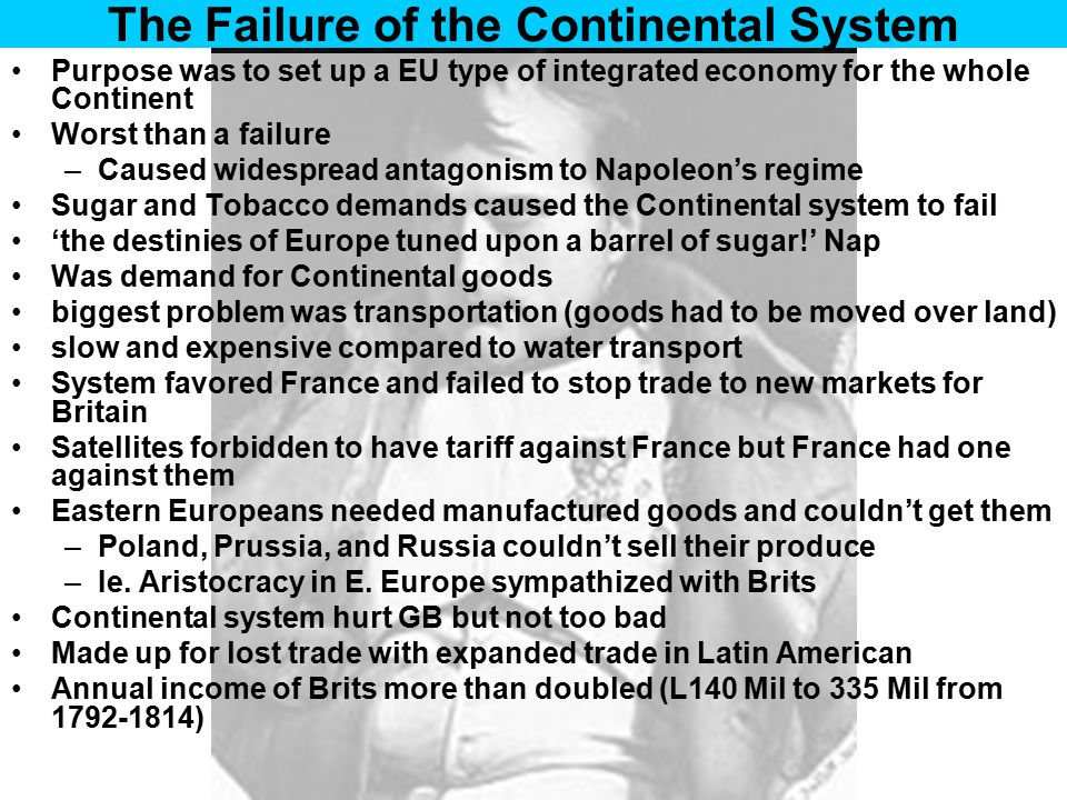 The Failure of the Continental System Purpose was to set up a EU type of integrated economy for the whole Continent Worst than a failure –Caused wides