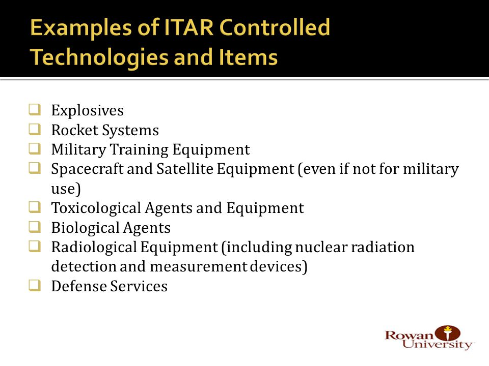  Explosives  Rocket Systems  Military Training Equipment  Spacecraft and Satellite Equipment (even if not for military use)  Toxicological Agents and Equipment  Biological Agents  Radiological Equipment (including nuclear radiation detection and measurement devices)  Defense Services