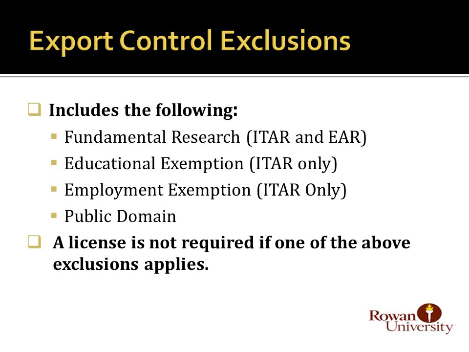  Includes the following :  Fundamental Research (ITAR and EAR)  Educational Exemption (ITAR only)  Employment Exemption (ITAR Only)  Public Domain  A license is not required if one of the above exclusions applies.