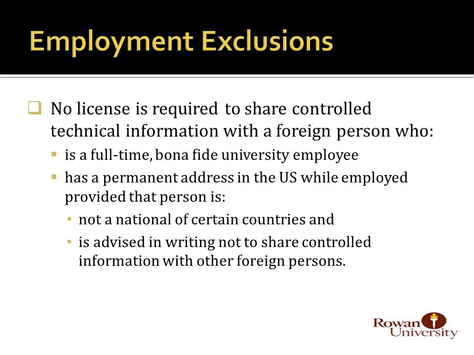  No license is required to share controlled technical information with a foreign person who:  is a full-time, bona fide university employee  has a permanent address in the US while employed provided that person is: not a national of certain countries and is advised in writing not to share controlled information with other foreign persons.