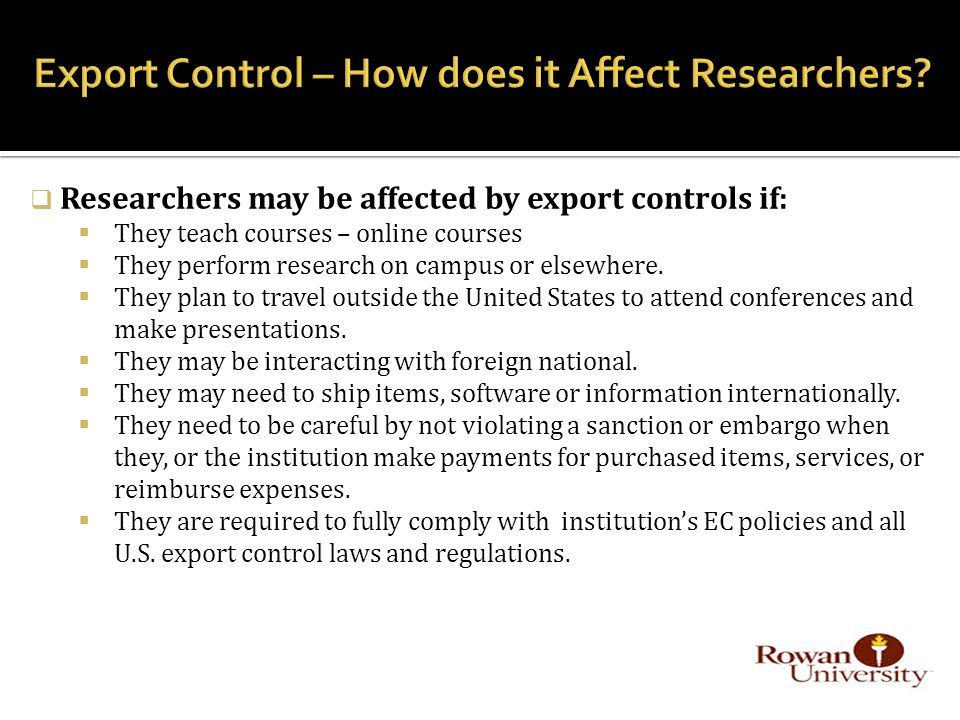  Researchers may be affected by export controls if:  They teach courses – online courses  They perform research on campus or elsewhere.