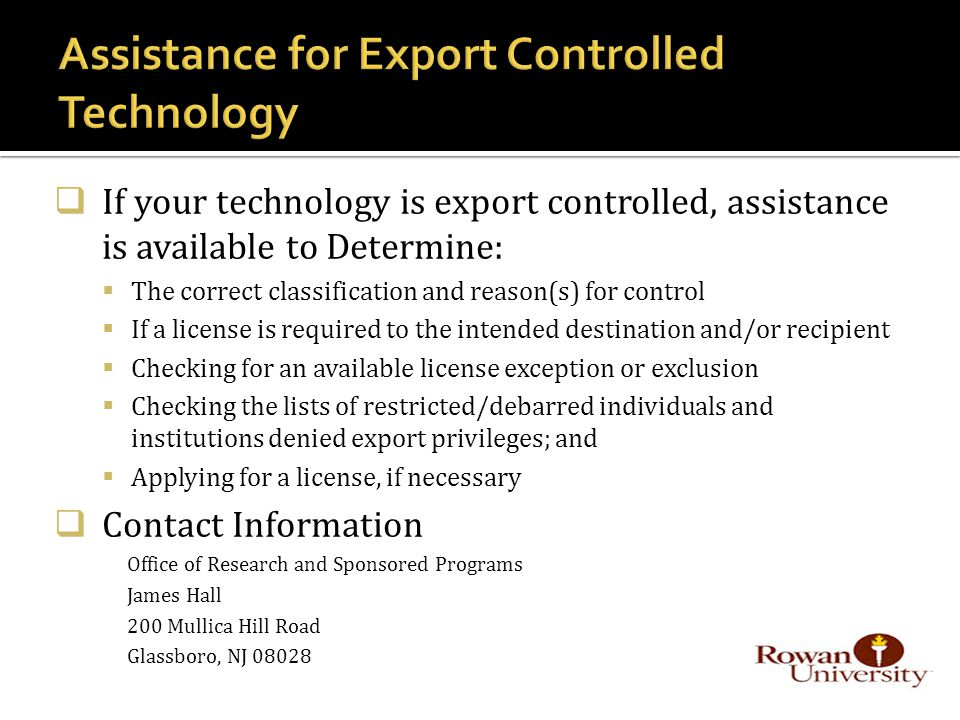  If your technology is export controlled, assistance is available to Determine:  The correct classification and reason(s) for control  If a license is required to the intended destination and/or recipient  Checking for an available license exception or exclusion  Checking the lists of restricted/debarred individuals and institutions denied export privileges; and  Applying for a license, if necessary  Contact Information Office of Research and Sponsored Programs James Hall 200 Mullica Hill Road Glassboro, NJ 08028