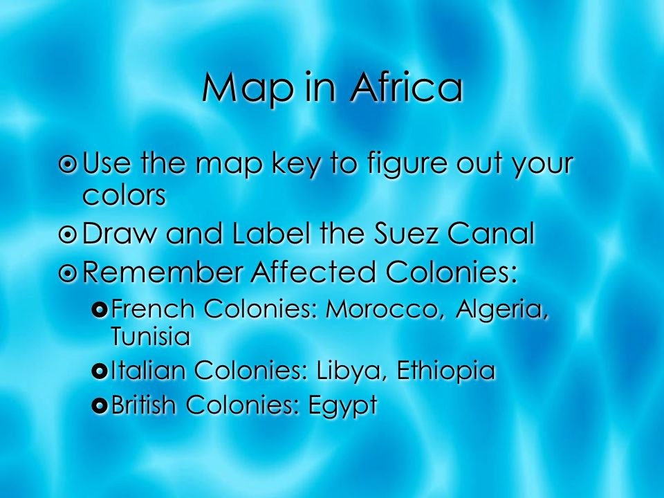 Map in Africa  Use the map key to figure out your colors  Draw and Label the Suez Canal  Remember Affected Colonies:  French Colonies: Morocco, Algeria, Tunisia  Italian Colonies: Libya, Ethiopia  British Colonies: Egypt  Use the map key to figure out your colors  Draw and Label the Suez Canal  Remember Affected Colonies:  French Colonies: Morocco, Algeria, Tunisia  Italian Colonies: Libya, Ethiopia  British Colonies: Egypt