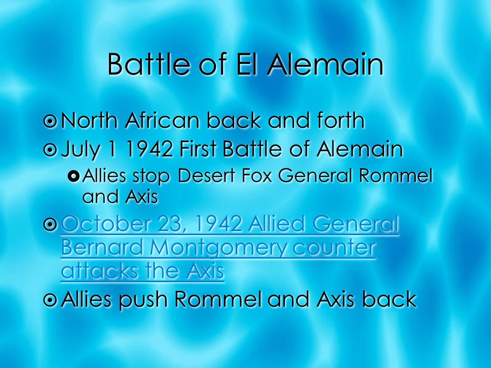 Battle of El Alemain  North African back and forth  July 1 1942 First Battle of Alemain  Allies stop Desert Fox General Rommel and Axis  October 23, 1942 Allied General Bernard Montgomery counter attacks the Axis October 23, 1942 Allied General Bernard Montgomery counter attacks the Axis  Allies push Rommel and Axis back  North African back and forth  July 1 1942 First Battle of Alemain  Allies stop Desert Fox General Rommel and Axis  October 23, 1942 Allied General Bernard Montgomery counter attacks the Axis October 23, 1942 Allied General Bernard Montgomery counter attacks the Axis  Allies push Rommel and Axis back