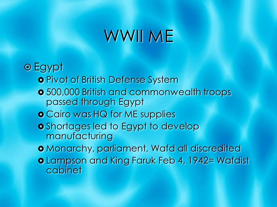 WWII ME  Egypt  Pivot of British Defense System  500,000 British and commonwealth troops passed through Egypt  Cairo was HQ for ME supplies  Shortages led to Egypt to develop manufacturing  Monarchy, parliament, Wafd all discredited  Lampson and King Faruk Feb 4, 1942= Wafdist cabinet  Egypt  Pivot of British Defense System  500,000 British and commonwealth troops passed through Egypt  Cairo was HQ for ME supplies  Shortages led to Egypt to develop manufacturing  Monarchy, parliament, Wafd all discredited  Lampson and King Faruk Feb 4, 1942= Wafdist cabinet