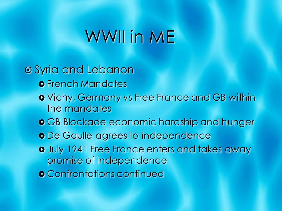 WWII in ME  Syria and Lebanon  French Mandates  Vichy, Germany vs Free France and GB within the mandates  GB Blockade economic hardship and hunger  De Gaulle agrees to independence  July 1941 Free France enters and takes away promise of independence  Confrontations continued  Syria and Lebanon  French Mandates  Vichy, Germany vs Free France and GB within the mandates  GB Blockade economic hardship and hunger  De Gaulle agrees to independence  July 1941 Free France enters and takes away promise of independence  Confrontations continued