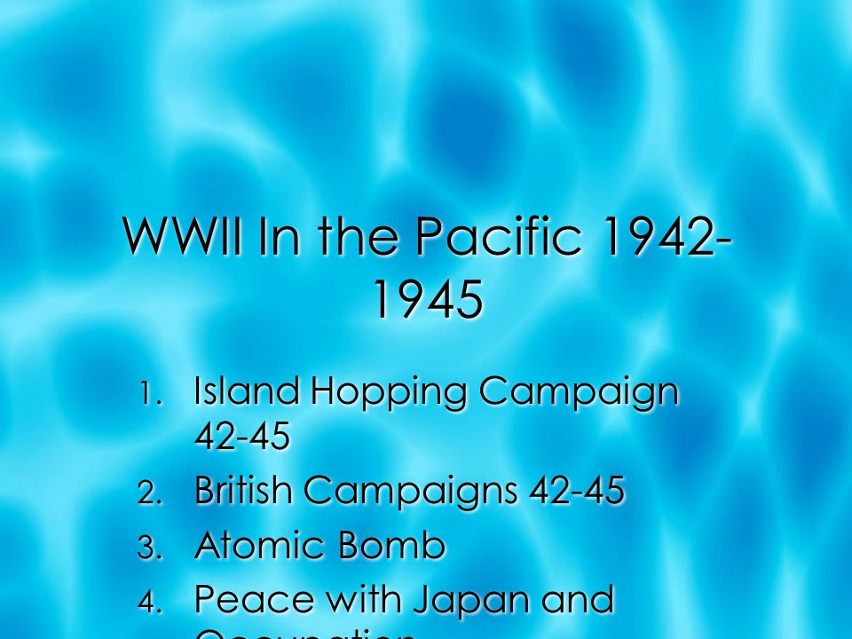 WWII In the Pacific 1942- 1945 1. Island Hopping Campaign 42-45 2.