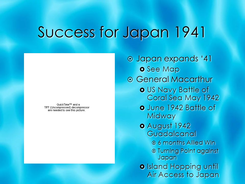 Success for Japan 1941  Japan expands '41  See Map  General Macarthur  US Navy Battle of Coral Sea May 1942  June 1942 Battle of Midway  August 1942 Guadalcanal  6 months Allied Win  Turning Point against Japan  Island Hopping until Air Access to Japan  Japan expands '41  See Map  General Macarthur  US Navy Battle of Coral Sea May 1942  June 1942 Battle of Midway  August 1942 Guadalcanal  6 months Allied Win  Turning Point against Japan  Island Hopping until Air Access to Japan