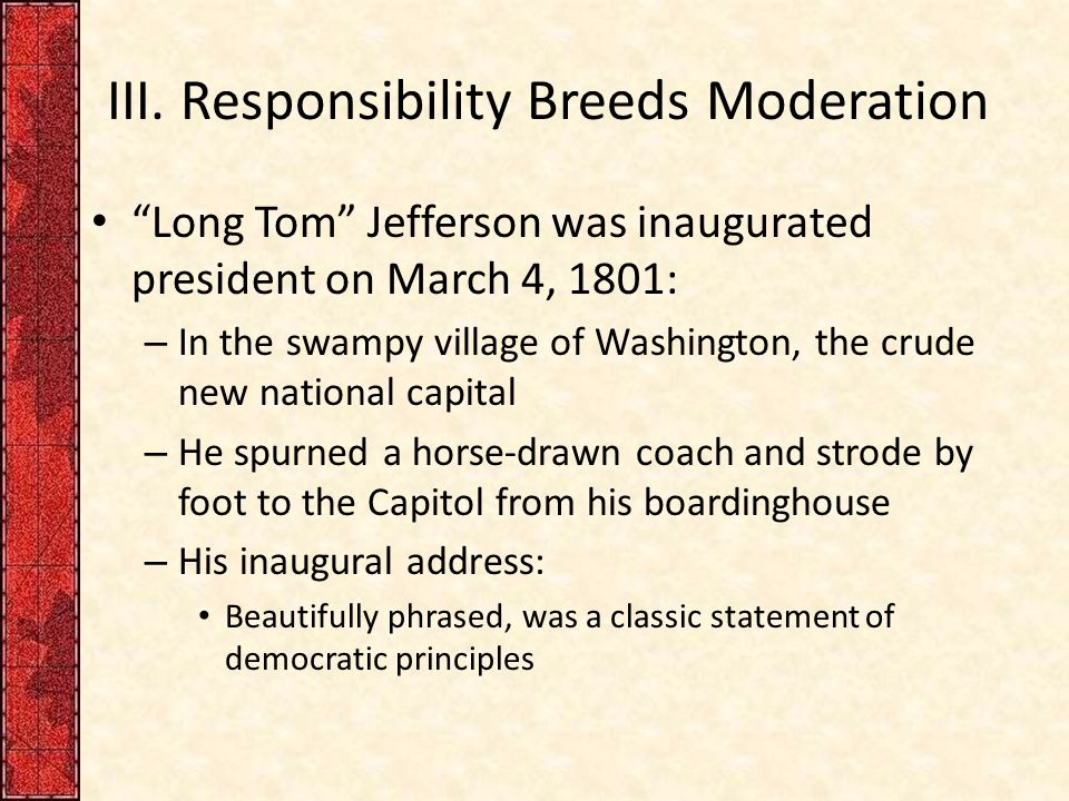 """III. Responsibility Breeds Moderation """"Long Tom"""" Jefferson was inaugurated president on March 4, 1801: – In the swampy village of Washington, the crud"""