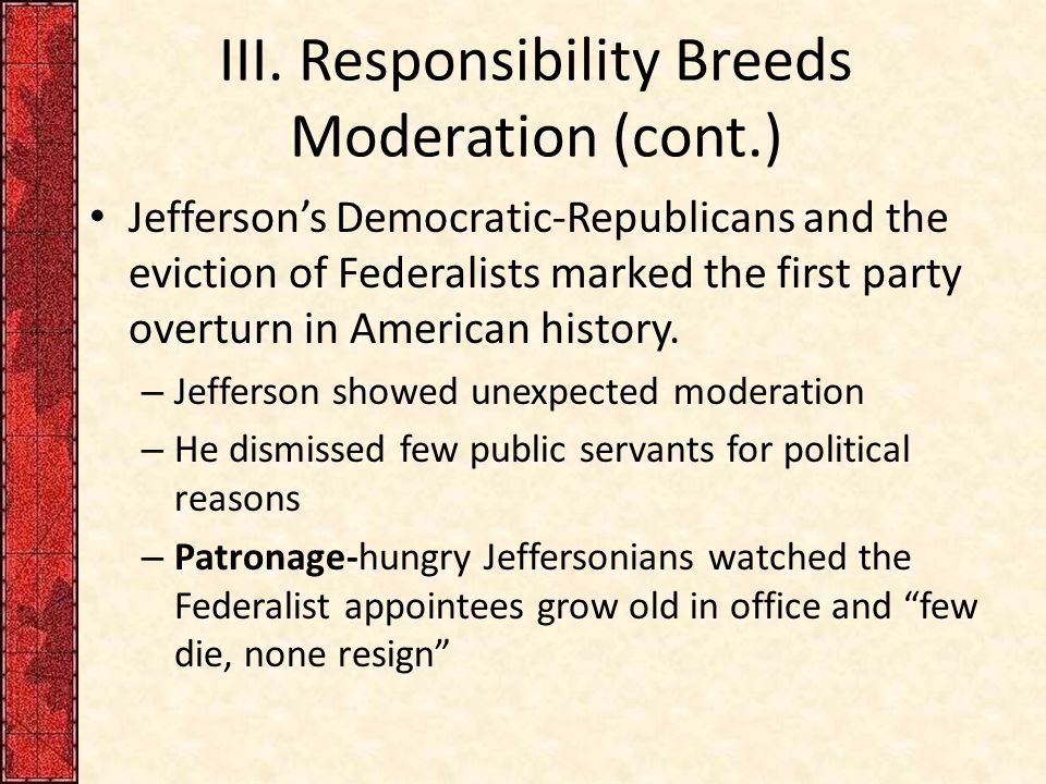 III. Responsibility Breeds Moderation (cont.) Jefferson's Democratic-Republicans and the eviction of Federalists marked the first party overturn in Am