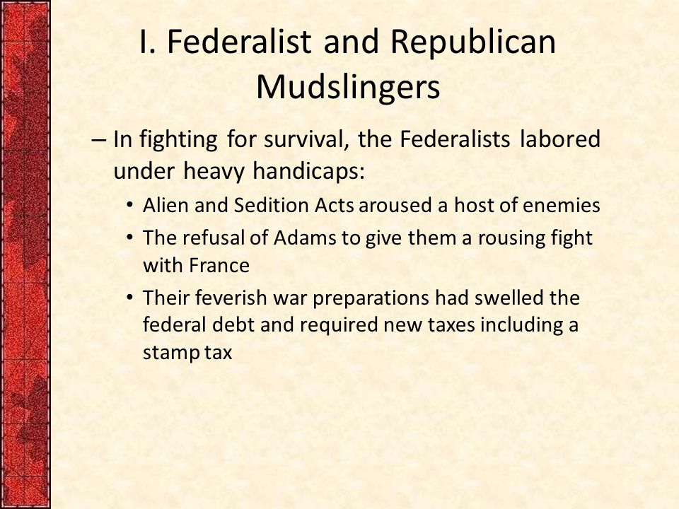 I. Federalist and Republican Mudslingers – In fighting for survival, the Federalists labored under heavy handicaps: Alien and Sedition Acts aroused a