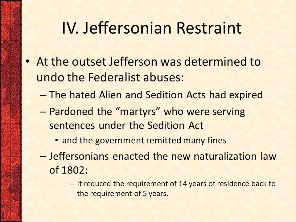IV. Jeffersonian Restraint At the outset Jefferson was determined to undo the Federalist abuses: – The hated Alien and Sedition Acts had expired – Par