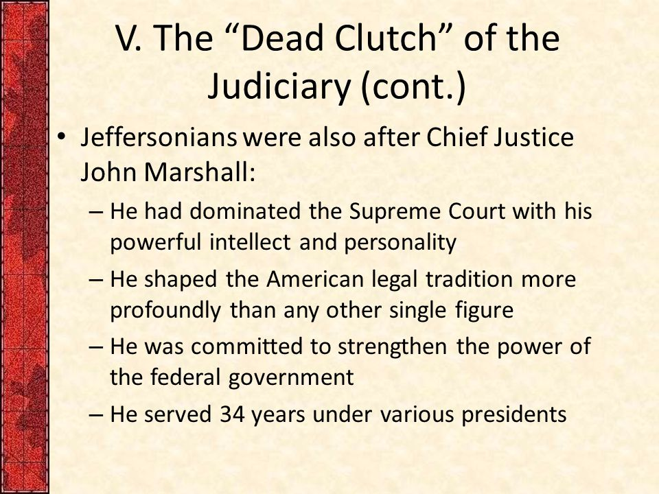 """V. The """"Dead Clutch"""" of the Judiciary (cont.) Jeffersonians were also after Chief Justice John Marshall: – He had dominated the Supreme Court with his"""