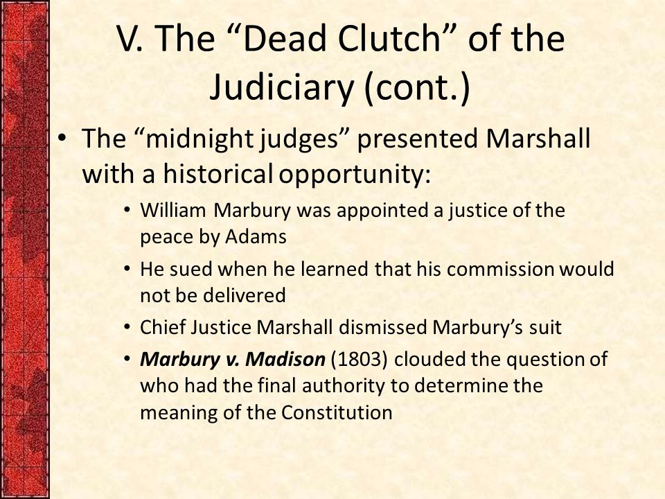 """V. The """"Dead Clutch"""" of the Judiciary (cont.) The """"midnight judges"""" presented Marshall with a historical opportunity: William Marbury was appointed a"""