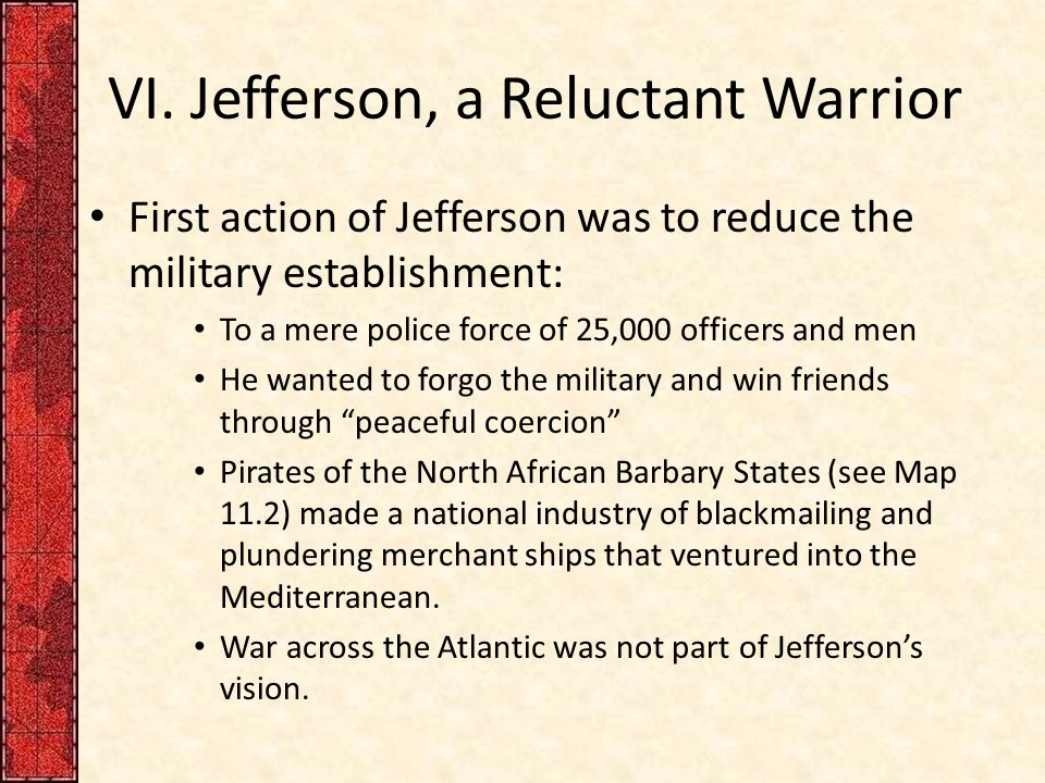 VI. Jefferson, a Reluctant Warrior First action of Jefferson was to reduce the military establishment: To a mere police force of 25,000 officers and m
