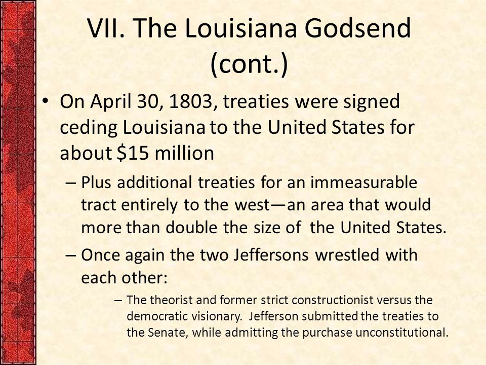 VII. The Louisiana Godsend (cont.) On April 30, 1803, treaties were signed ceding Louisiana to the United States for about $15 million – Plus addition