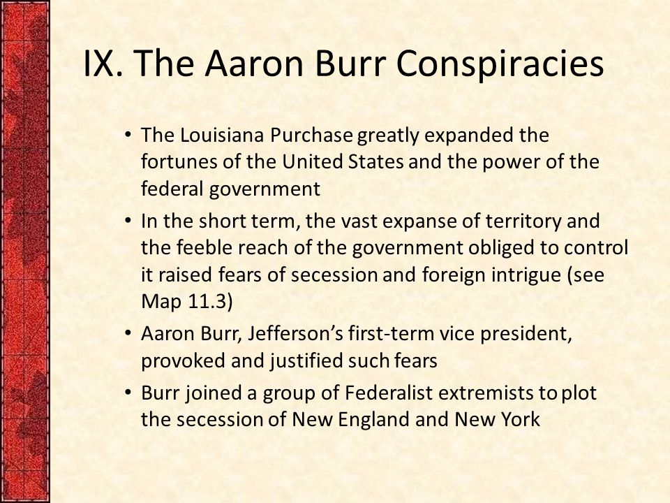IX. The Aaron Burr Conspiracies The Louisiana Purchase greatly expanded the fortunes of the United States and the power of the federal government In t