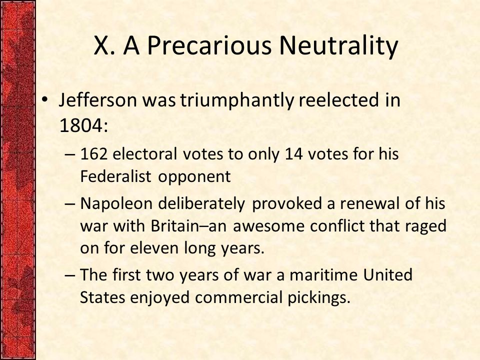 X. A Precarious Neutrality Jefferson was triumphantly reelected in 1804: – 162 electoral votes to only 14 votes for his Federalist opponent – Napoleon