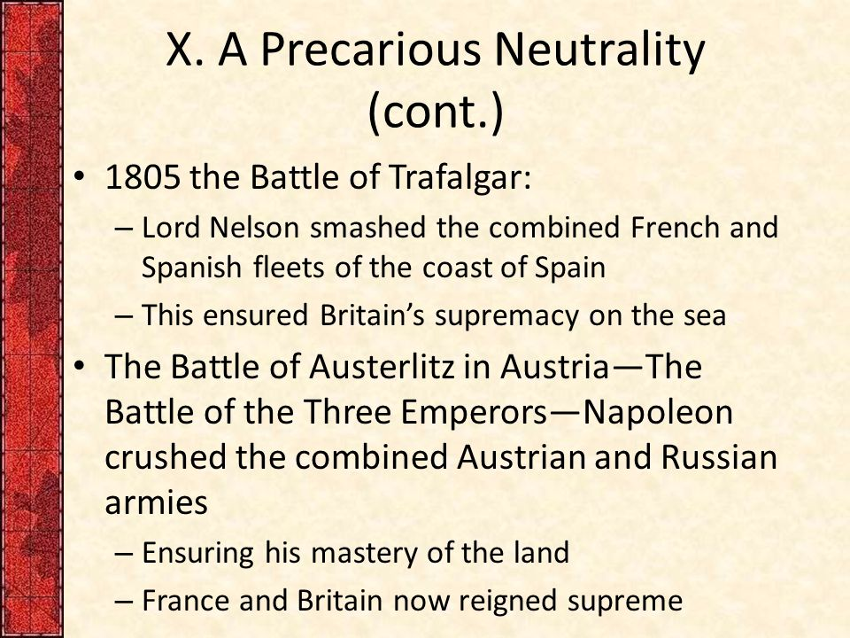 X. A Precarious Neutrality (cont.) 1805 the Battle of Trafalgar: – Lord Nelson smashed the combined French and Spanish fleets of the coast of Spain –