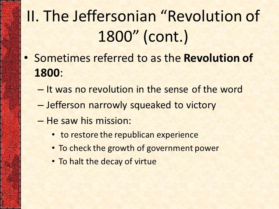 """II. The Jeffersonian """"Revolution of 1800"""" (cont.) Sometimes referred to as the Revolution of 1800: – It was no revolution in the sense of the word – J"""