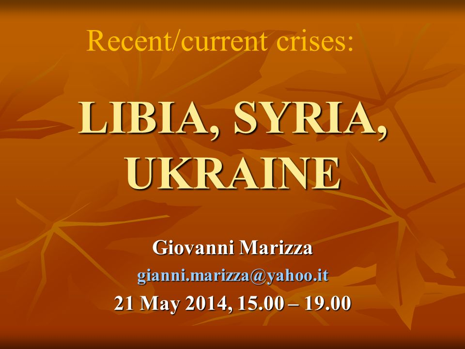 LIBIA, SYRIA, UKRAINE Giovanni Marizza gianni.marizza@yahoo.it 21 May 2014, 15.00 – 19.00 Recent/current crises: