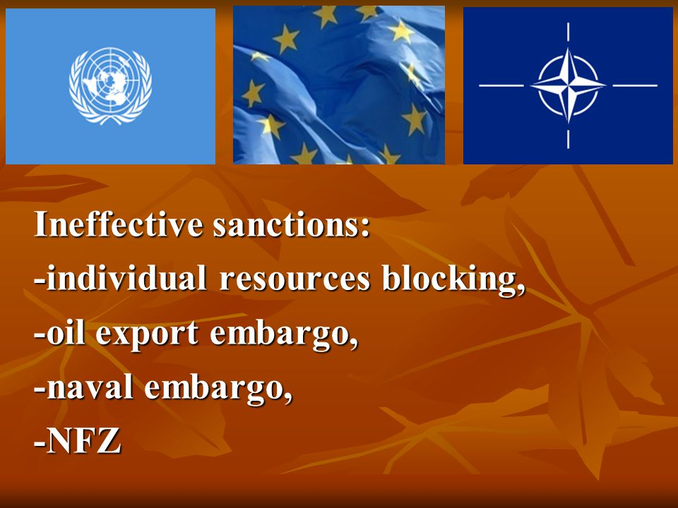 Ineffective sanctions: -individual resources blocking, -oil export embargo, -naval embargo, -NFZ
