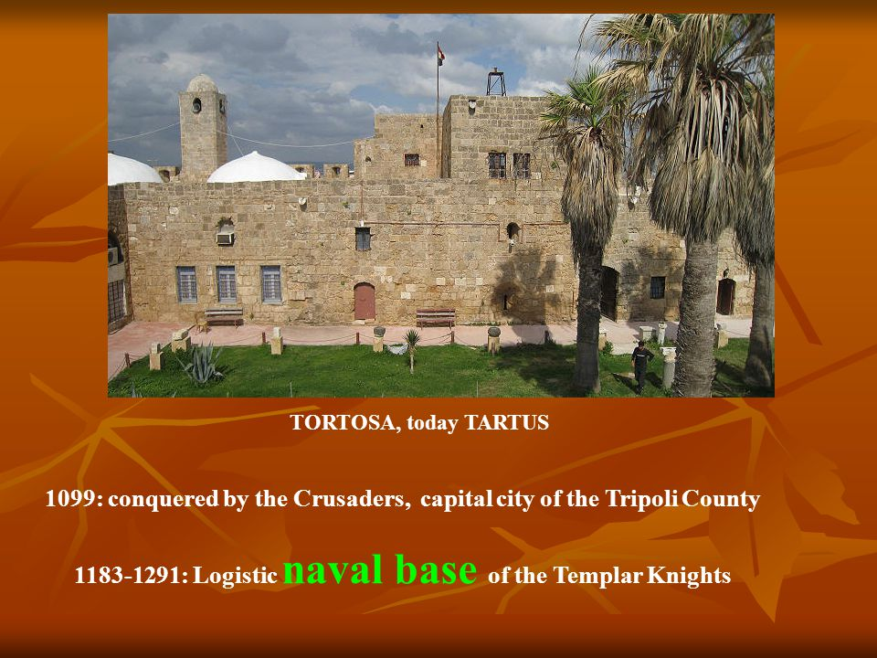 1099: conquered by the Crusaders, capital city of the Tripoli County 1183-1291: Logistic naval base of the Templar Knights TORTOSA, today TARTUS
