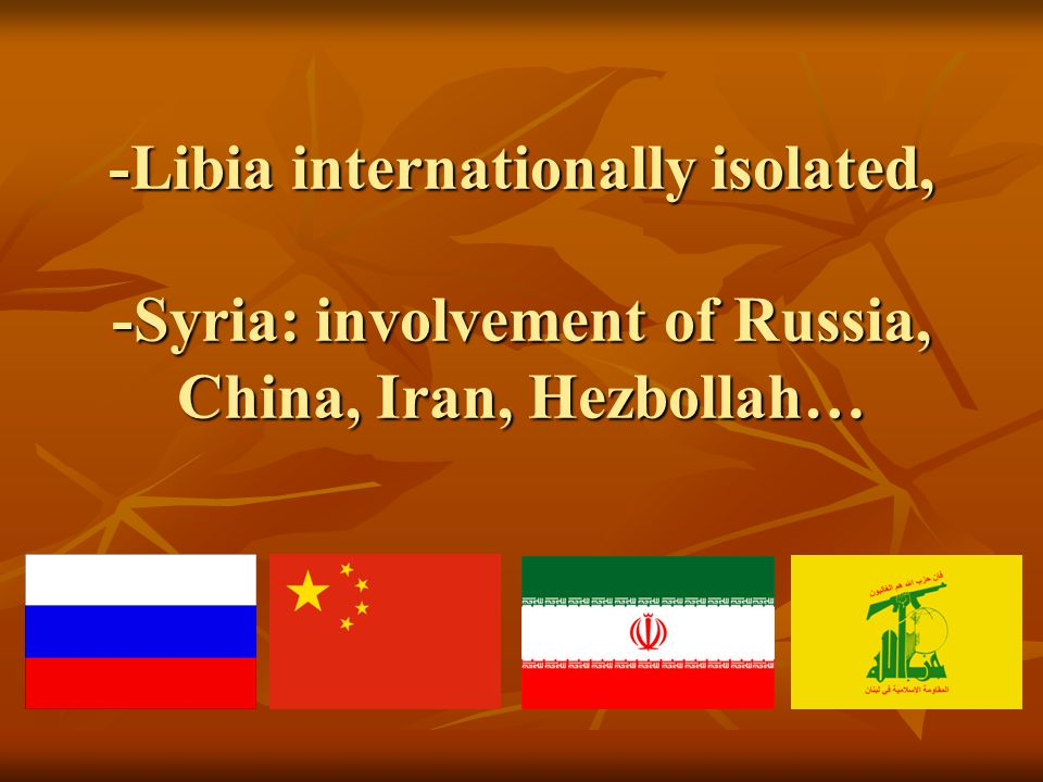-Libia internationally isolated, -Syria: involvement of Russia, China, Iran, Hezbollah…