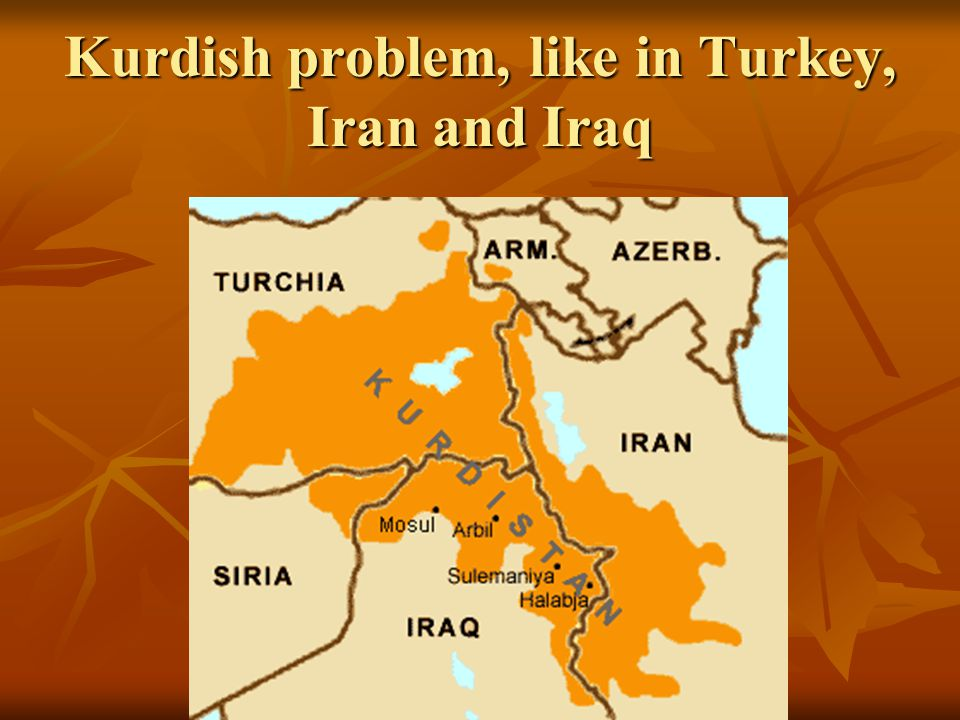 Kurdish problem, like in Turkey, Iran and Iraq