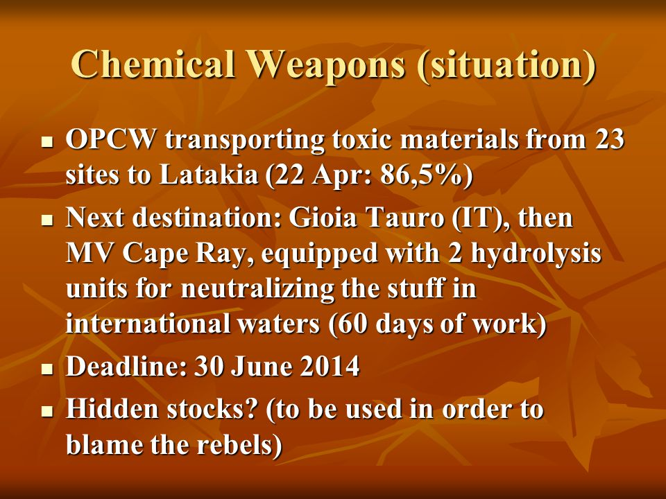 Chemical Weapons (situation) OPCW transporting toxic materials from 23 sites to Latakia (22 Apr: 86,5%) OPCW transporting toxic materials from 23 sites to Latakia (22 Apr: 86,5%) Next destination: Gioia Tauro (IT), then MV Cape Ray, equipped with 2 hydrolysis units for neutralizing the stuff in international waters (60 days of work) Next destination: Gioia Tauro (IT), then MV Cape Ray, equipped with 2 hydrolysis units for neutralizing the stuff in international waters (60 days of work) Deadline: 30 June 2014 Deadline: 30 June 2014 Hidden stocks.