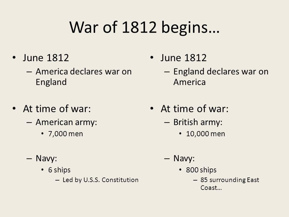 War of 1812 begins… June 1812 – America declares war on England At time of war: – American army: 7,000 men – Navy: 6 ships – Led by U.S.S. Constitutio