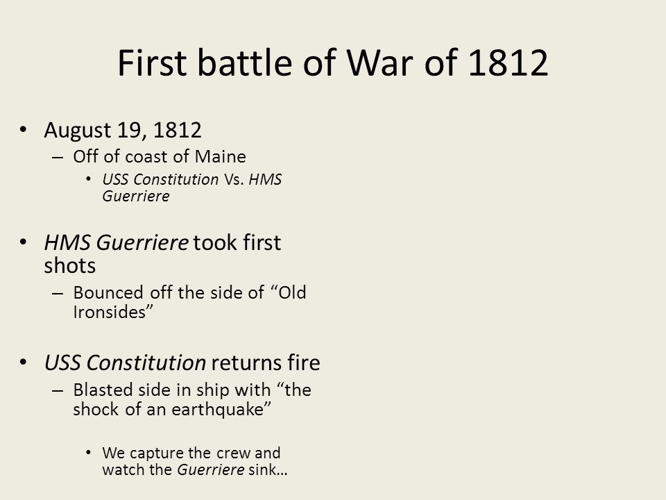 First battle of War of 1812 August 19, 1812 – Off of coast of Maine USS Constitution Vs. HMS Guerriere HMS Guerriere took first shots – Bounced off th