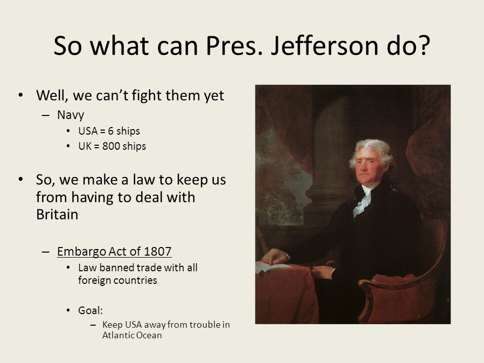 So what can Pres. Jefferson do? Well, we can't fight them yet – Navy USA = 6 ships UK = 800 ships So, we make a law to keep us from having to deal wit