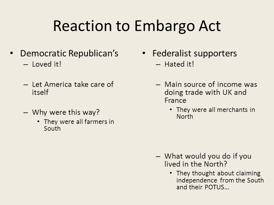 Reaction to Embargo Act Democratic Republican's – Loved it! – Let America take care of itself – Why were this way? They were all farmers in South Fede