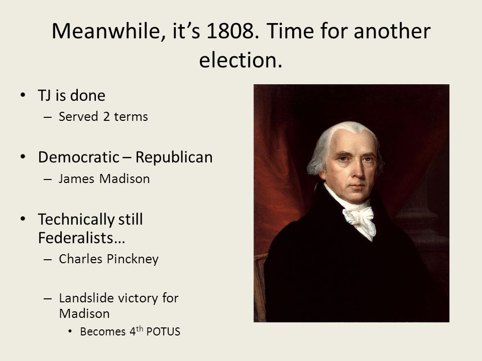 Meanwhile, it's 1808. Time for another election. TJ is done – Served 2 terms Democratic – Republican – James Madison Technically still Federalists… –