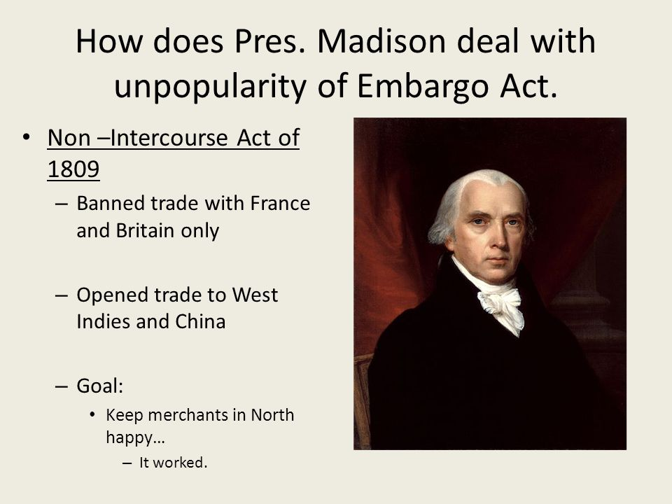 How does Pres. Madison deal with unpopularity of Embargo Act. Non –Intercourse Act of 1809 – Banned trade with France and Britain only – Opened trade