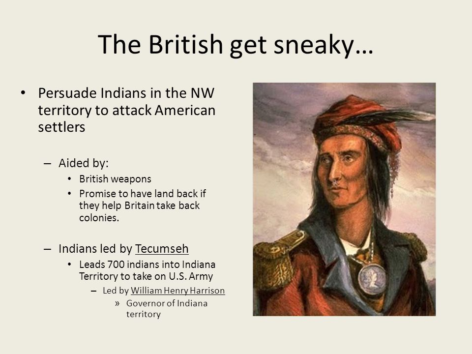 The British get sneaky… Persuade Indians in the NW territory to attack American settlers – Aided by: British weapons Promise to have land back if they