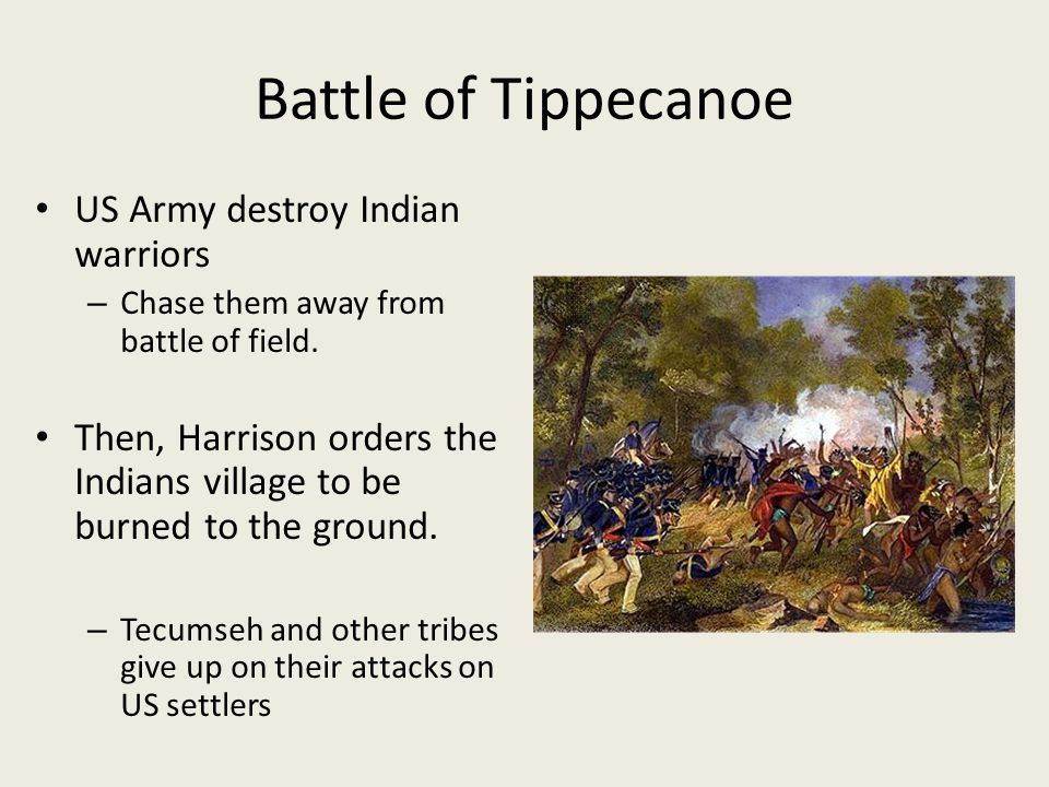 Battle of Tippecanoe US Army destroy Indian warriors – Chase them away from battle of field. Then, Harrison orders the Indians village to be burned to