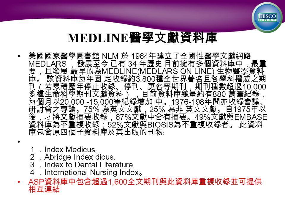 MEDLINE 醫學文獻資料庫 美國國家醫學圖書館 NLM 於 1964 年建立了全國性醫學文獻網路 MEDLARS ,發展至今﹐已有 34 年歷史﹐目前擁有多個資料庫中,最重 要,且發展 最早的為 MEDLINE(MEDLARS ON LINE) 生物醫學資料 庫。 該資料庫每年固 定收錄約 3,800 種全世界著名且各學科權威之期 刊(若累積歷年停止收錄、停刊、更名等期刊,期刊種數超過 10,000 多種生命科學期刊文獻資料) ,目前資料庫總量約有 880 萬筆紀錄, 每個月以 20,000 -15,000 筆紀錄增加 中。 1976-198 年間亦收錄會議、 研討會之專論。 75% 為英文文獻, 25% 為非 英文文獻。自 1975 年以 後,才將文獻摘要收錄, 67% 文獻中含有摘要。 49% 文獻與 EMBASE 資料庫為不重複收錄; 52% 文獻與 BIOSIS 為不重複收錄者。 此資料 庫包含原四個子資料庫及其出版的刊物﹕ 1. Index Medicus ﹐ 2. Abridge Index dicus ﹐ 3. Index to Dental Literature ﹐ 4. International Nursing Index 。 ASP 資料庫中包含超過 1,600 全文期刊與此資料庫重複收錄並可提供 相互連結